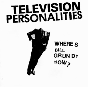 Television Personalities - Where's Bill Grundy Now_