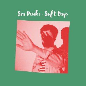Sea Pinks - Soft Days (2016)